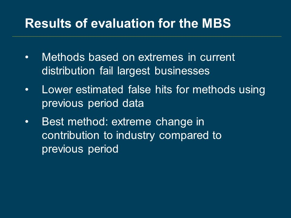 Results of evaluation for the MBS Methods based on extremes in current distribution fail largest businesses Lower estimated false hits for methods using previous period data Best method: extreme change in contribution to industry compared to previous period