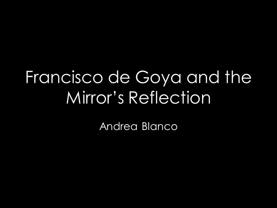 Francisco de Goya and the Mirror's Reflection Andrea Blanco