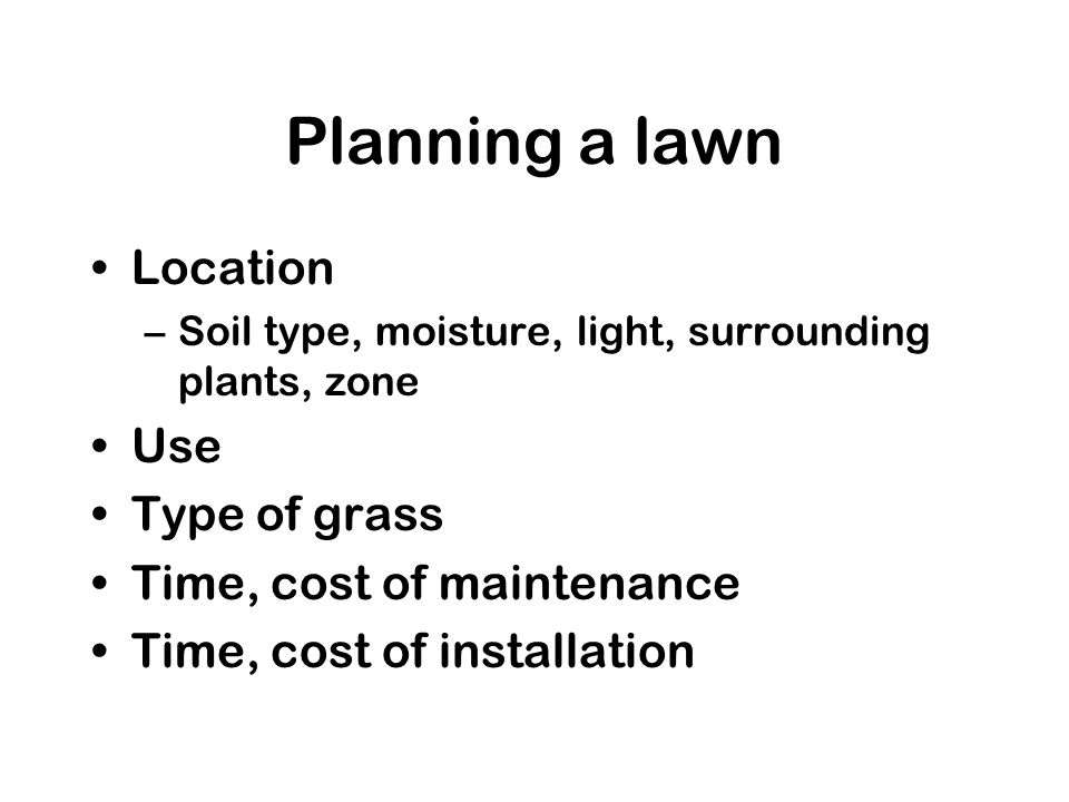 Watering Most grasses require 1 water per week Soil moisture should reach 4 depth –Light watering may encourage upward root growth Water in mornings or evenings (mornings preferred)