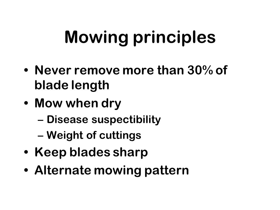 Mowing principles Never remove more than 30% of blade length Mow when dry –Disease suspectibility –Weight of cuttings Keep blades sharp Alternate mowing pattern