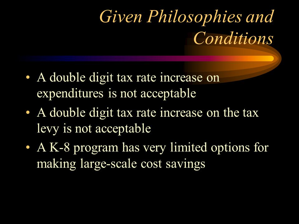 Given Philosophies and Conditions A double digit tax rate increase on expenditures is not acceptable A double digit tax rate increase on the tax levy is not acceptable A K-8 program has very limited options for making large-scale cost savings