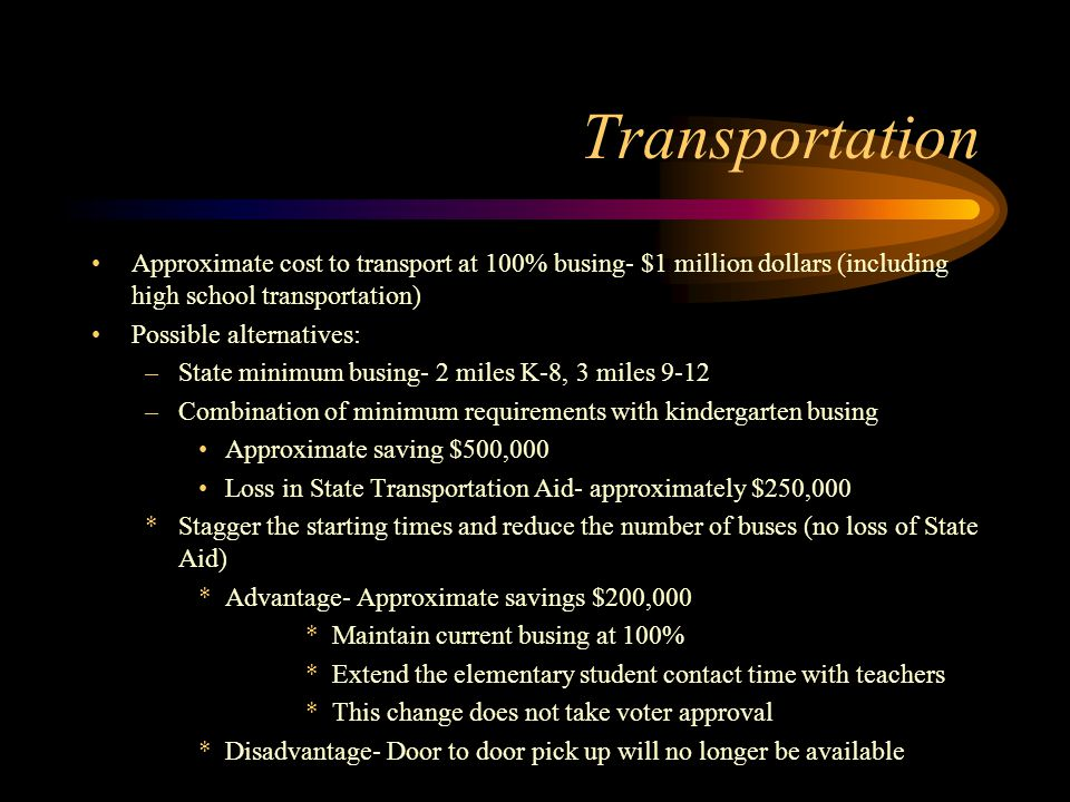 Transportation Approximate cost to transport at 100% busing- $1 million dollars (including high school transportation) Possible alternatives: –State minimum busing- 2 miles K-8, 3 miles 9-12 –Combination of minimum requirements with kindergarten busing Approximate saving $500,000 Loss in State Transportation Aid- approximately $250,000 *Stagger the starting times and reduce the number of buses (no loss of State Aid) *Advantage- Approximate savings $200,000 *Maintain current busing at 100% *Extend the elementary student contact time with teachers *This change does not take voter approval *Disadvantage- Door to door pick up will no longer be available
