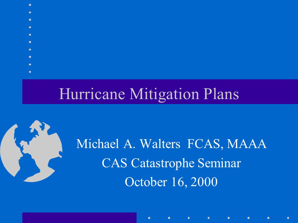 Hurricane Mitigation Plans Michael A. Walters FCAS, MAAA CAS Catastrophe Seminar October 16, 2000
