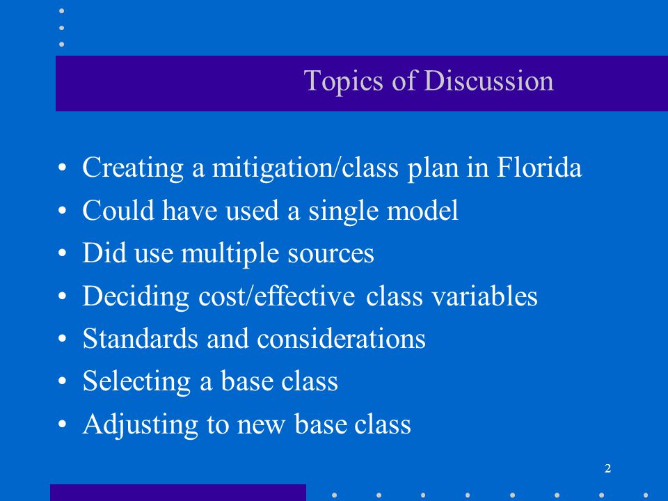 2 Topics of Discussion Creating a mitigation/class plan in Florida Could have used a single model Did use multiple sources Deciding cost/effective cla