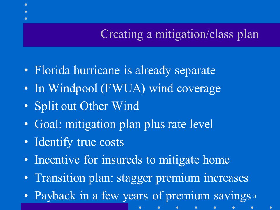 3 Creating a mitigation/class plan Florida hurricane is already separate In Windpool (FWUA) wind coverage Split out Other Wind Goal: mitigation plan p