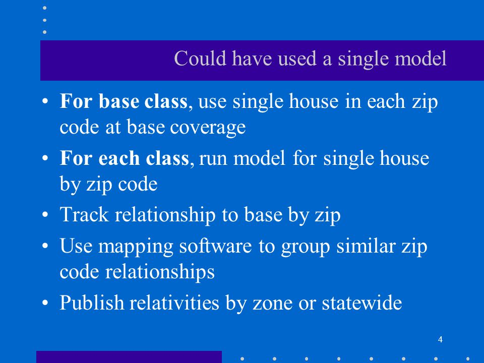 4 Could have used a single model For base class, use single house in each zip code at base coverage For each class, run model for single house by zip