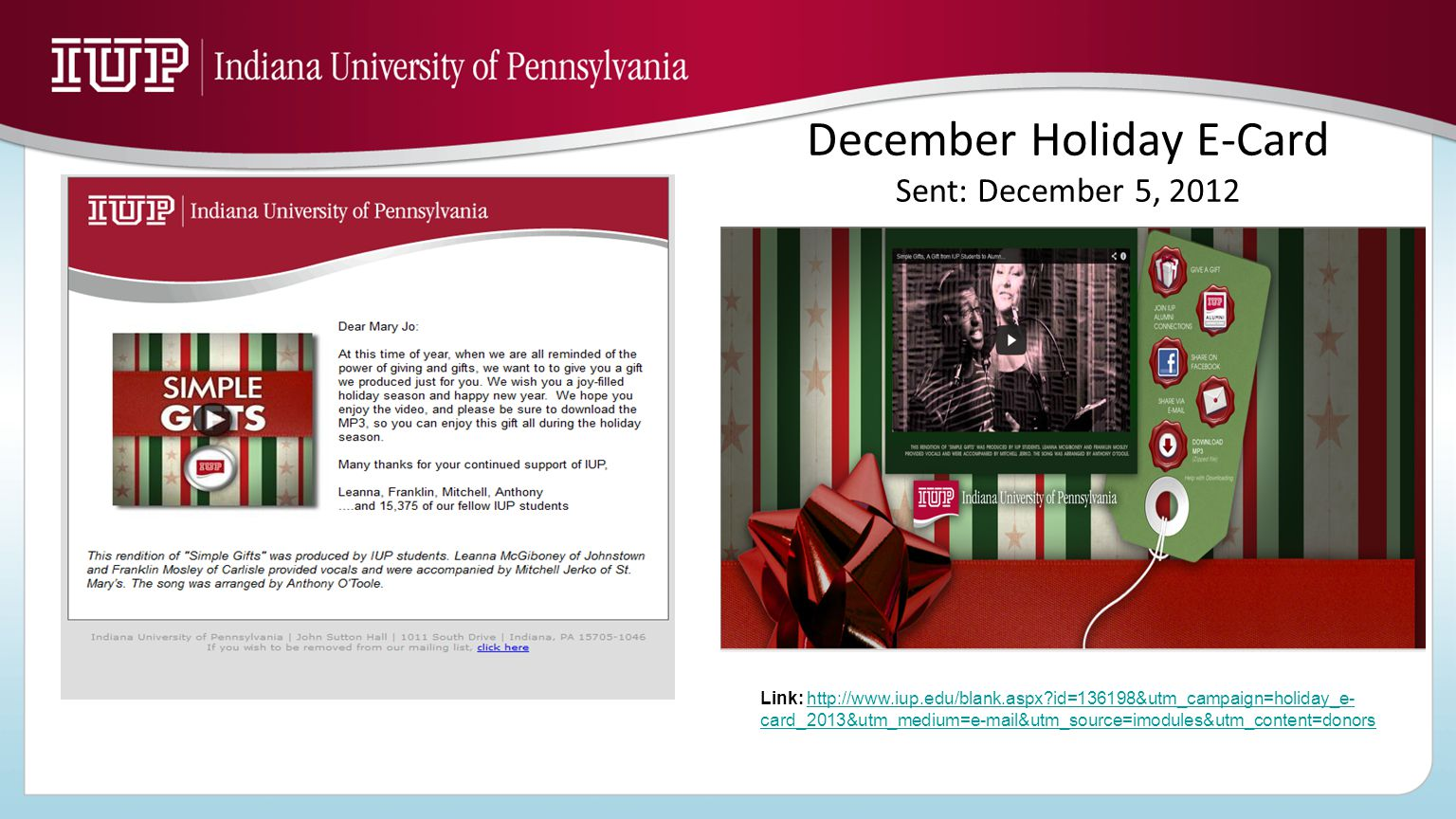 December Holiday E-Card Sent: December 5, 2012 Link: http://www.iup.edu/blank.aspx?id=136198&utm_campaign=holiday_e- card_2013&utm_medium=e-mail&utm_source=imodules&utm_content=donorshttp://www.iup.edu/blank.aspx?id=136198&utm_campaign=holiday_e- card_2013&utm_medium=e-mail&utm_source=imodules&utm_content=donors