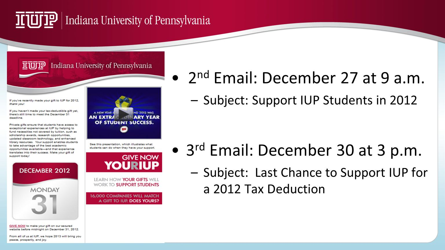 2 nd Email: December 27 at 9 a.m. –Subject: Support IUP Students in 2012 3 rd Email: December 30 at 3 p.m. –Subject: Last Chance to Support IUP for a