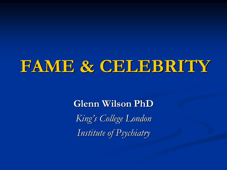 FAME & CELEBRITY Glenn Wilson PhD King's College London Institute of Psychiatry