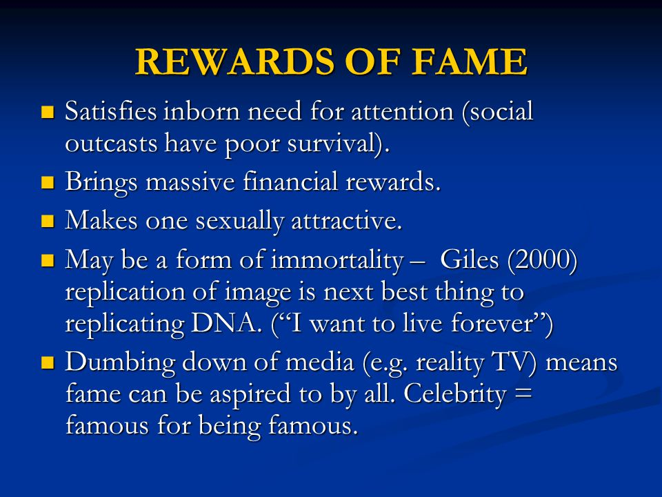 REWARDS OF FAME Satisfies inborn need for attention (social outcasts have poor survival).
