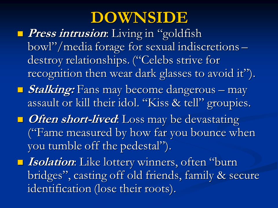 DOWNSIDE Press intrusion: Living in goldfish bowl /media forage for sexual indiscretions – destroy relationships.