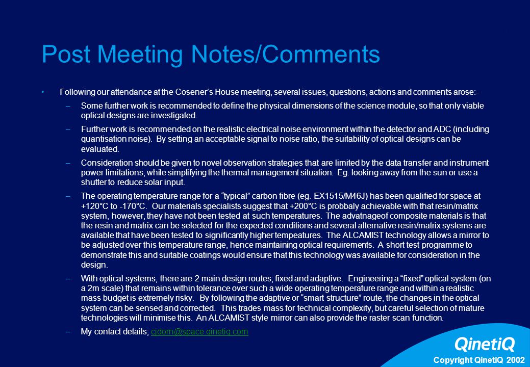 Copyright QinetiQ 2002 11 Post Meeting Notes/Comments Following our attendance at the Cosener's House meeting, several issues, questions, actions and comments arose:- –Some further work is recommended to define the physical dimensions of the science module, so that only viable optical designs are investigated.