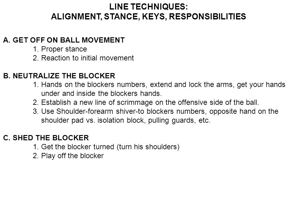 LINE TECHNIQUES: ALIGNMENT, STANCE, KEYS, RESPONSIBILITIES A. GET OFF ON BALL MOVEMENT 1. Proper stance 2. Reaction to initial movement B. NEUTRALIZE