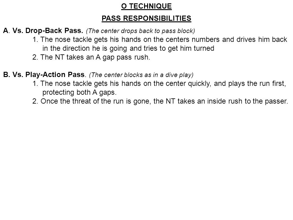 PASS RESPONSIBILITIES A. Vs. Drop-Back Pass. (The center drops back to pass block) 1. The nose tackle gets his hands on the centers numbers and drives