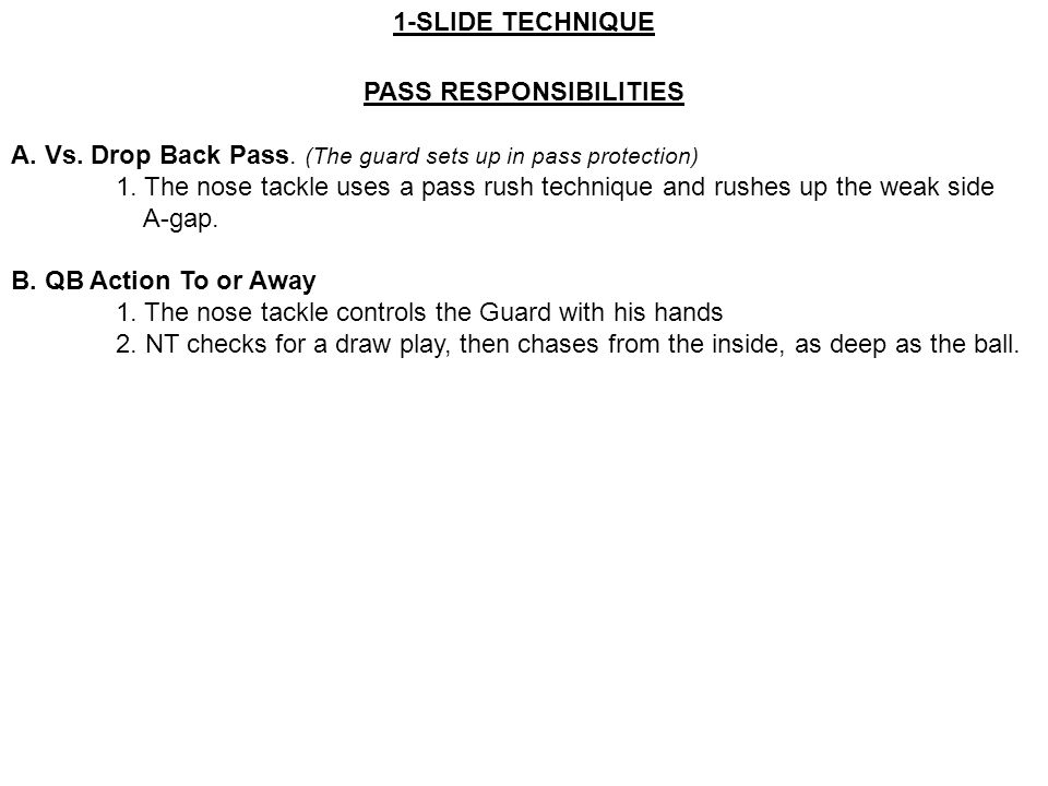 PASS RESPONSIBILITIES A. Vs. Drop Back Pass. (The guard sets up in pass protection) 1. The nose tackle uses a pass rush technique and rushes up the we