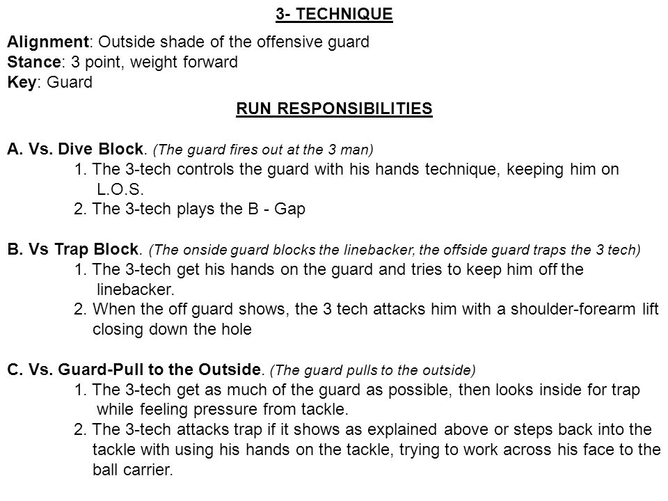 3- TECHNIQUE Alignment: Outside shade of the offensive guard Stance: 3 point, weight forward Key: Guard RUN RESPONSIBILITIES A. Vs. Dive Block. (The g
