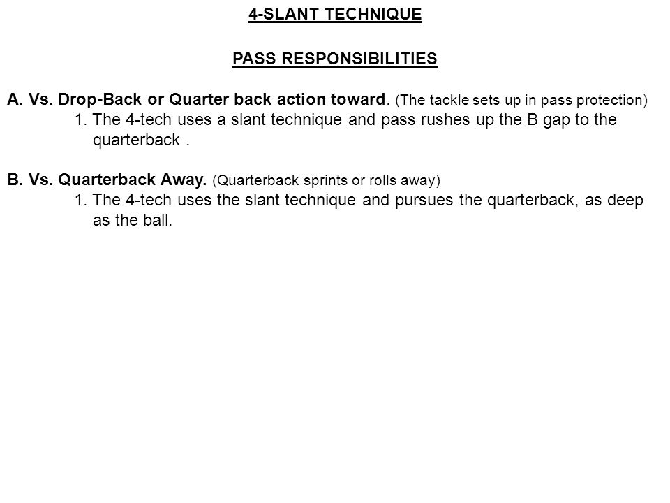 4-SLANT TECHNIQUE PASS RESPONSIBILITIES A. Vs. Drop-Back or Quarter back action toward. (The tackle sets up in pass protection) 1. The 4-tech uses a s