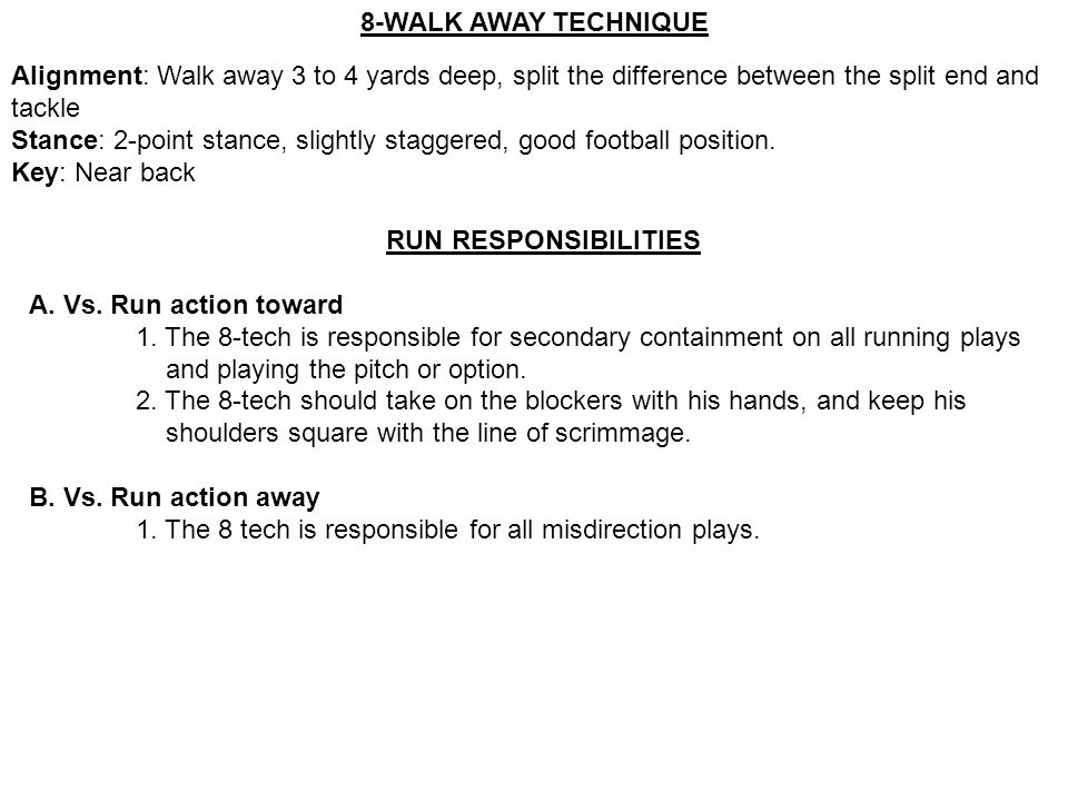 8-WALK AWAY TECHNIQUE Alignment: Walk away 3 to 4 yards deep, split the difference between the split end and tackle Stance: 2-point stance, slightly s