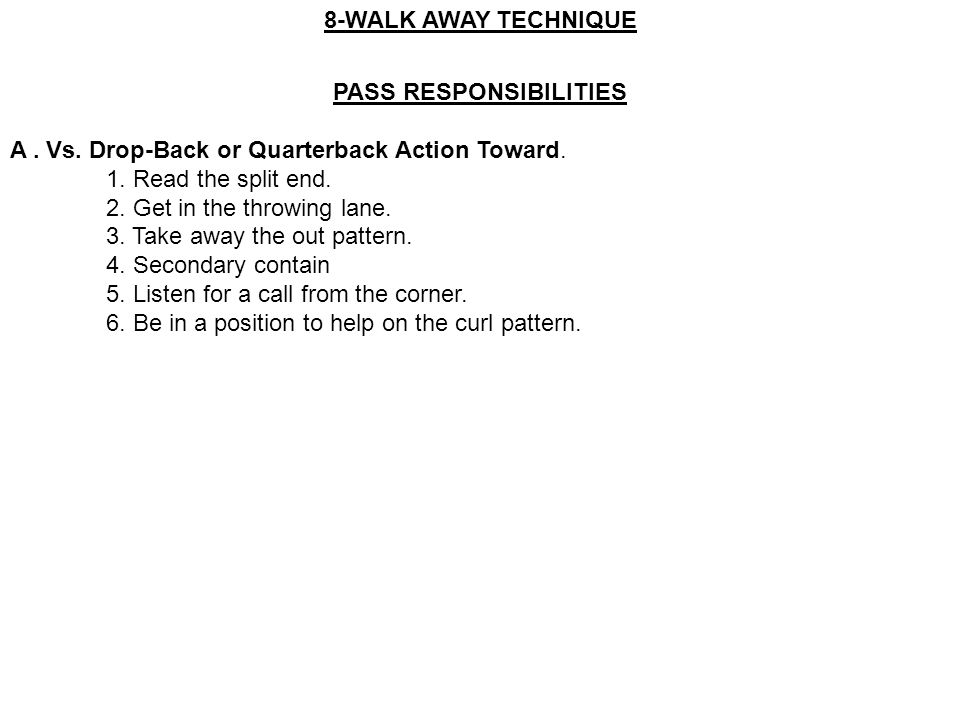PASS RESPONSIBILITIES A. Vs. Drop-Back or Quarterback Action Toward. 1. Read the split end. 2. Get in the throwing lane. 3. Take away the out pattern.