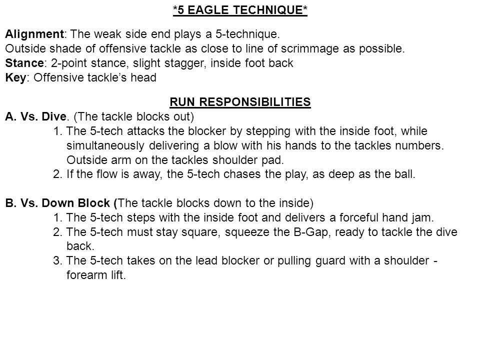 *5 EAGLE TECHNIQUE* Alignment: The weak side end plays a 5-technique. Outside shade of offensive tackle as close to line of scrimmage as possible. Sta
