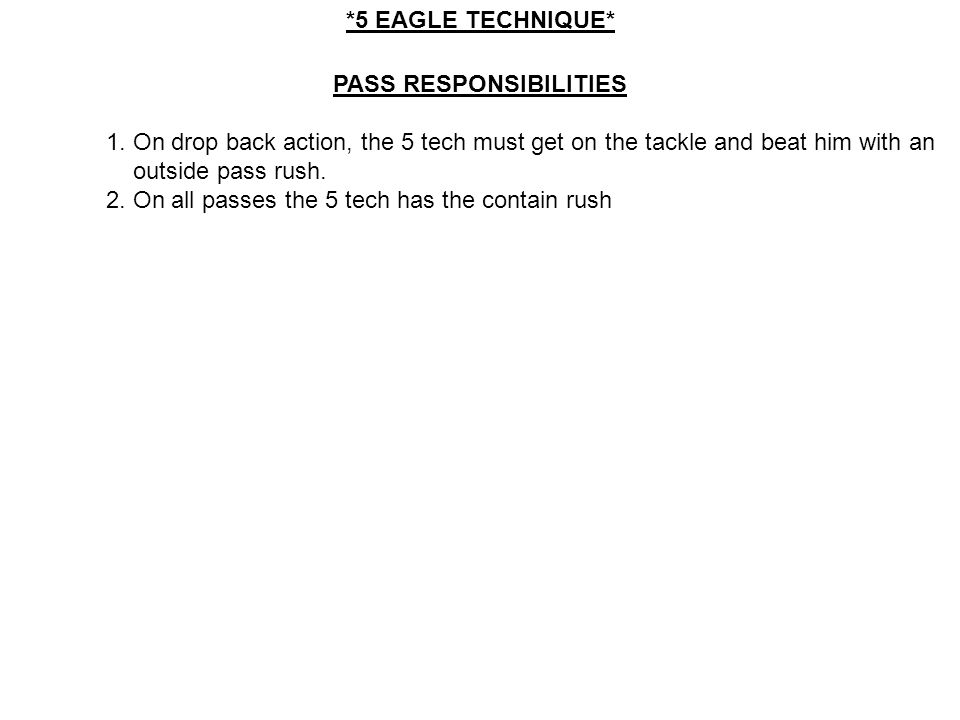 PASS RESPONSIBILITIES 1. On drop back action, the 5 tech must get on the tackle and beat him with an outside pass rush. 2. On all passes the 5 tech ha