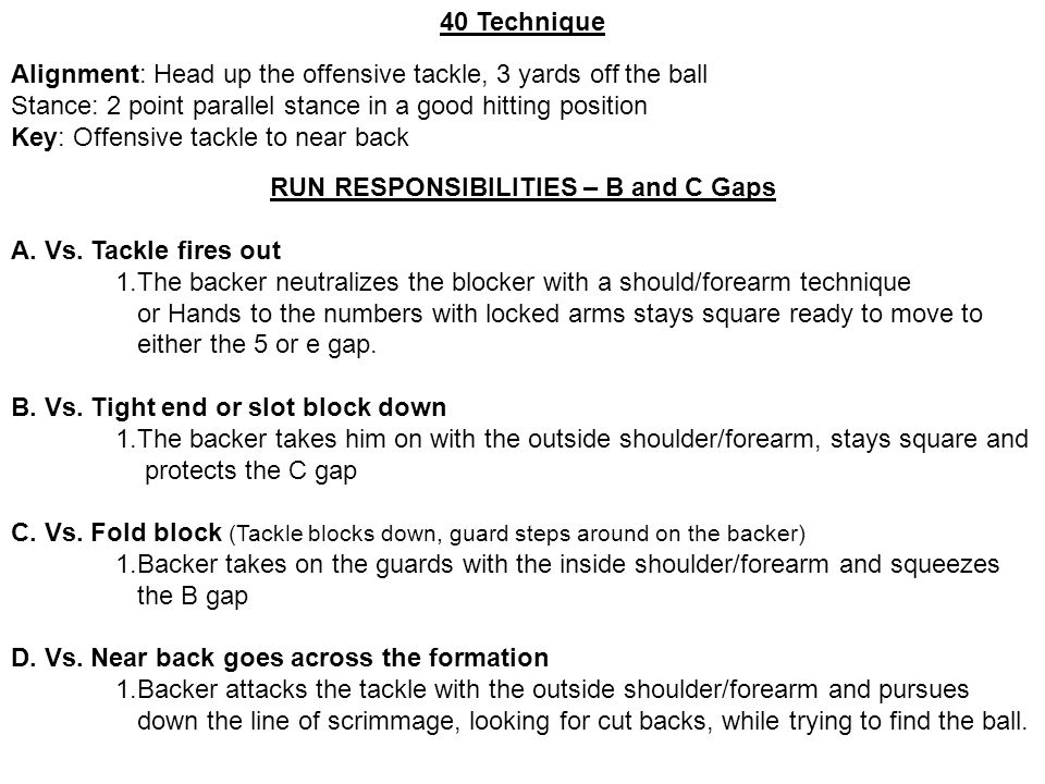 40 Technique Alignment: Head up the offensive tackle, 3 yards off the ball Stance: 2 point parallel stance in a good hitting position Key: Offensive t