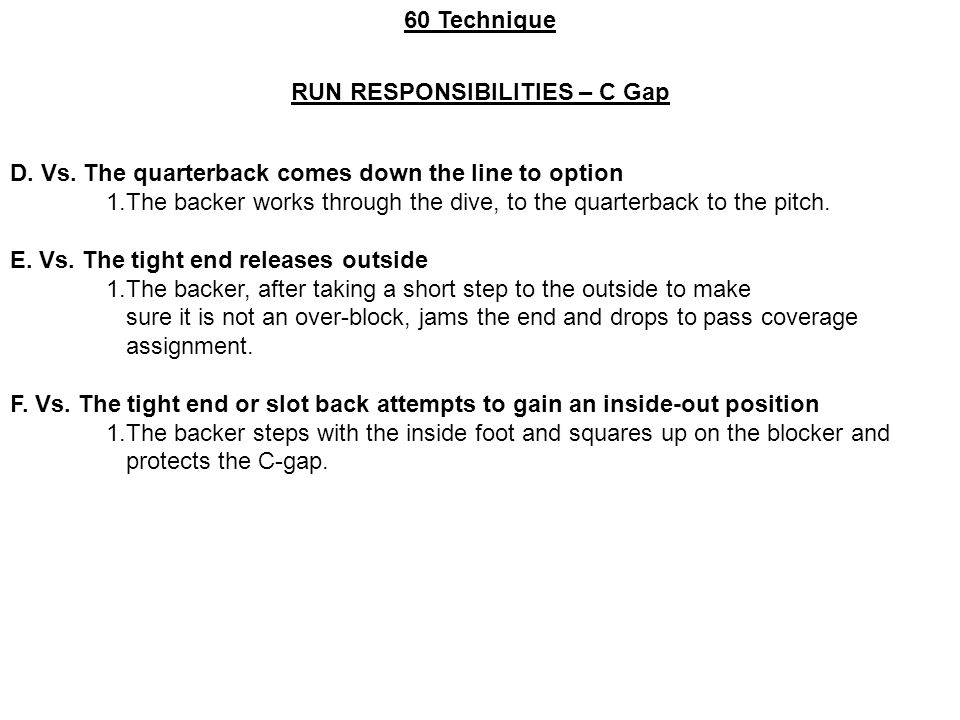 60 Technique RUN RESPONSIBILITIES – C Gap D. Vs. The quarterback comes down the line to option 1.The backer works through the dive, to the quarterback