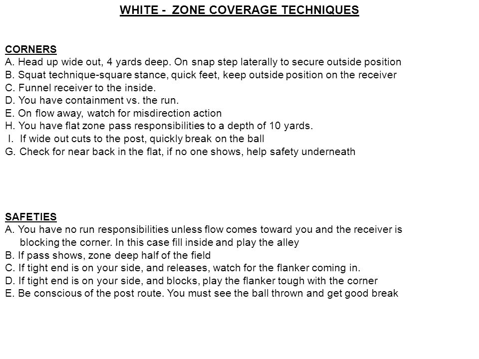 WHITE - ZONE COVERAGE TECHNIQUES CORNERS A. Head up wide out, 4 yards deep. On snap step laterally to secure outside position B. Squat technique-squar