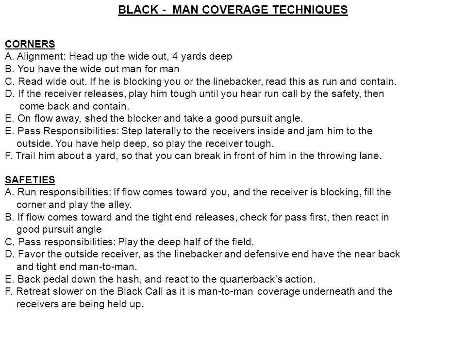 BLACK - MAN COVERAGE TECHNIQUES CORNERS A. Alignment: Head up the wide out, 4 yards deep B. You have the wide out man for man C. Read wide out. If he