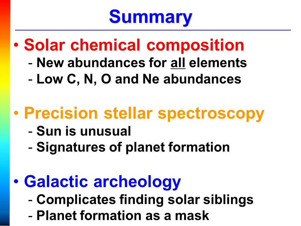 Summary Solar chemical composition - New abundances for all elements - Low C, N, O and Ne abundances Precision stellar spectroscopy - Sun is unusual - Signatures of planet formation Galactic archeology - Complicates finding solar siblings - Planet formation as a mask