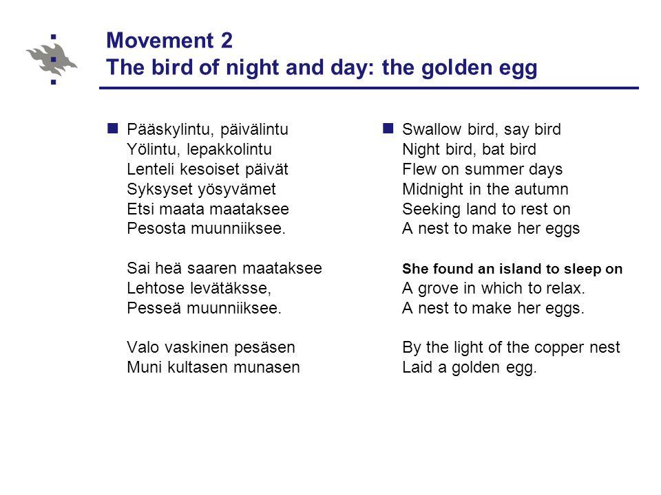 Movement 2 The bird of night and day: the golden egg Pääskylintu, päivälintu Yölintu, lepakkolintu Lenteli kesoiset päivät Syksyset yösyvämet Etsi maata maataksee Pesosta muunniiksee.