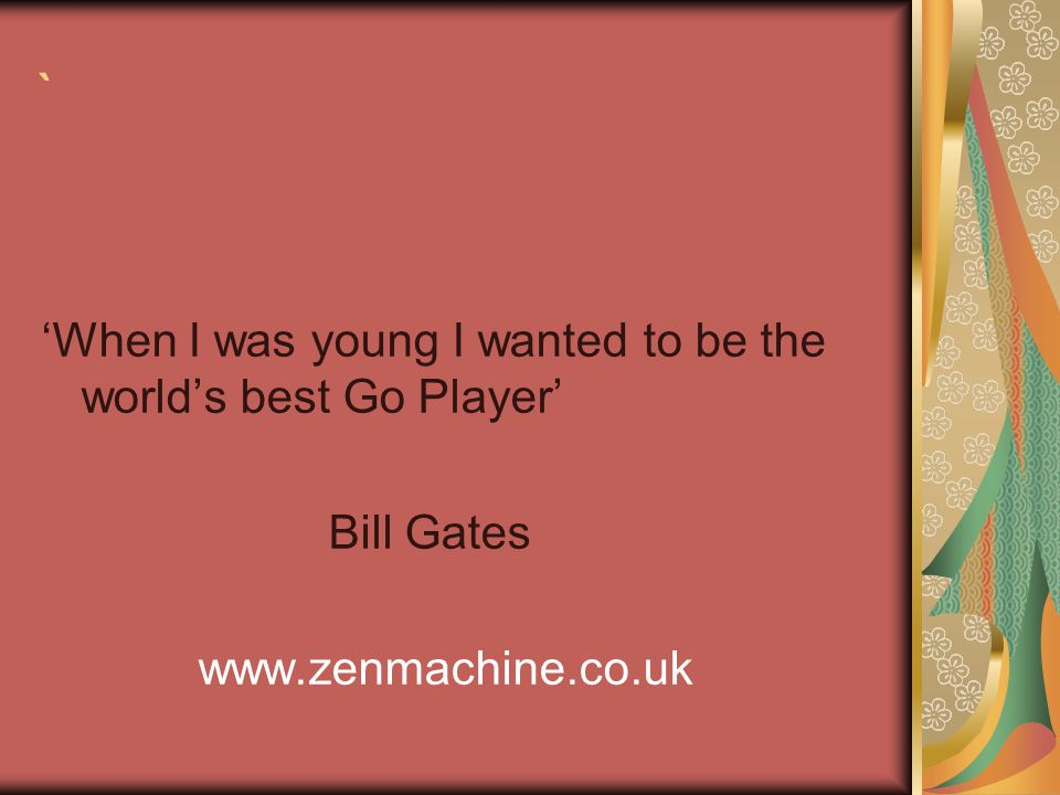 ` 'When I was young I wanted to be the world's best Go Player' Bill Gates www.zenmachine.co.uk
