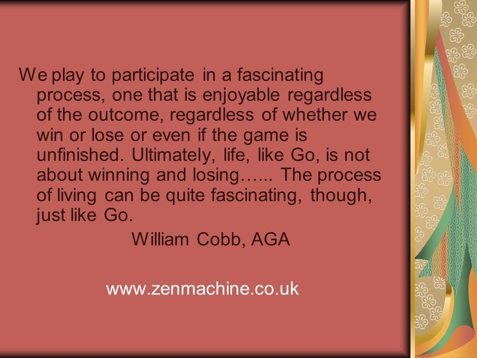 We play to participate in a fascinating process, one that is enjoyable regardless of the outcome, regardless of whether we win or lose or even if the game is unfinished.