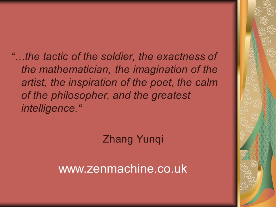 …the tactic of the soldier, the exactness of the mathematician, the imagination of the artist, the inspiration of the poet, the calm of the philosopher, and the greatest intelligence. Zhang Yunqi www.zenmachine.co.uk