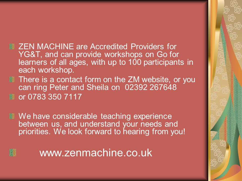 ZEN MACHINE are Accredited Providers for YG&T, and can provide workshops on Go for learners of all ages, with up to 100 participants in each workshop.