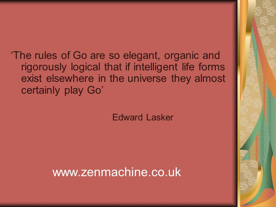 'The rules of Go are so elegant, organic and rigorously logical that if intelligent life forms exist elsewhere in the universe they almost certainly play Go' Edward Lasker www.zenmachine.co.uk