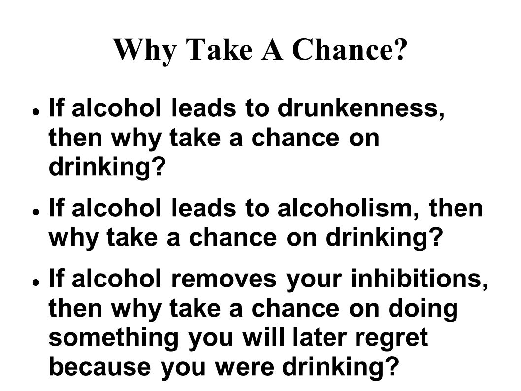 Why Take A Chance. If alcohol leads to drunkenness, then why take a chance on drinking.