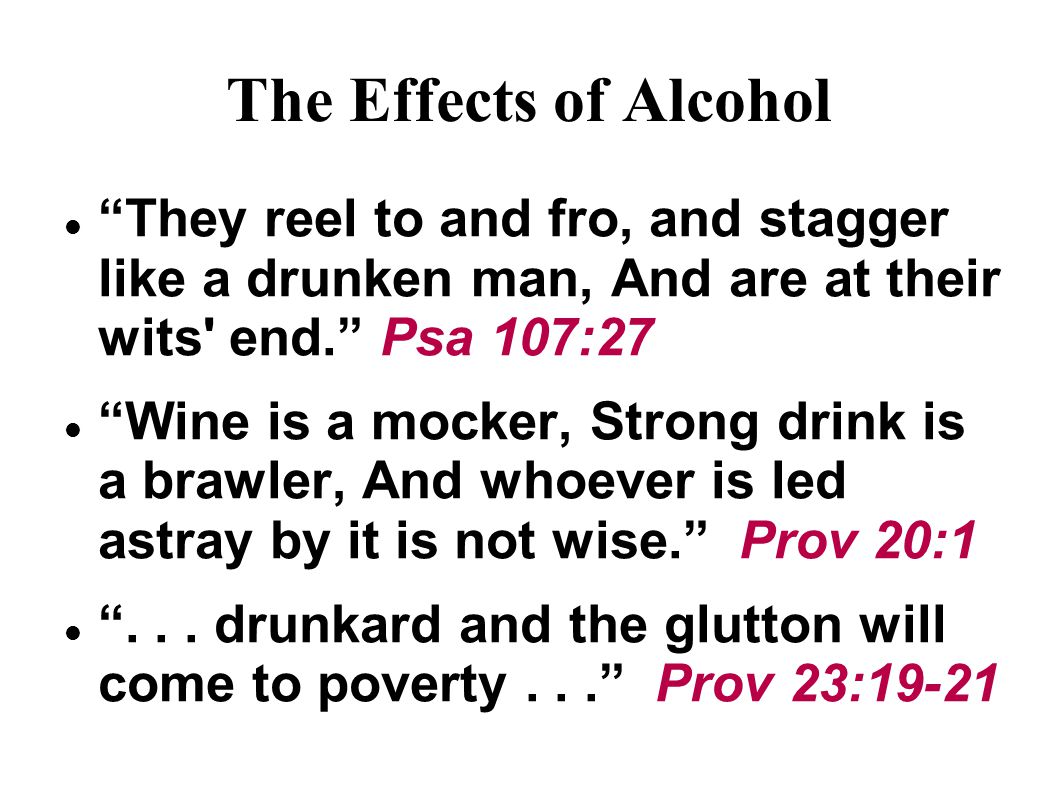 The Effects of Alcohol They reel to and fro, and stagger like a drunken man, And are at their wits end. Psa 107:27 Wine is a mocker, Strong drink is a brawler, And whoever is led astray by it is not wise. Prov 20:1 ...
