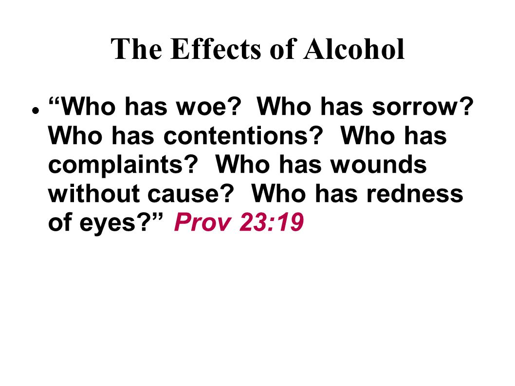The Effects of Alcohol Who has woe. Who has sorrow.