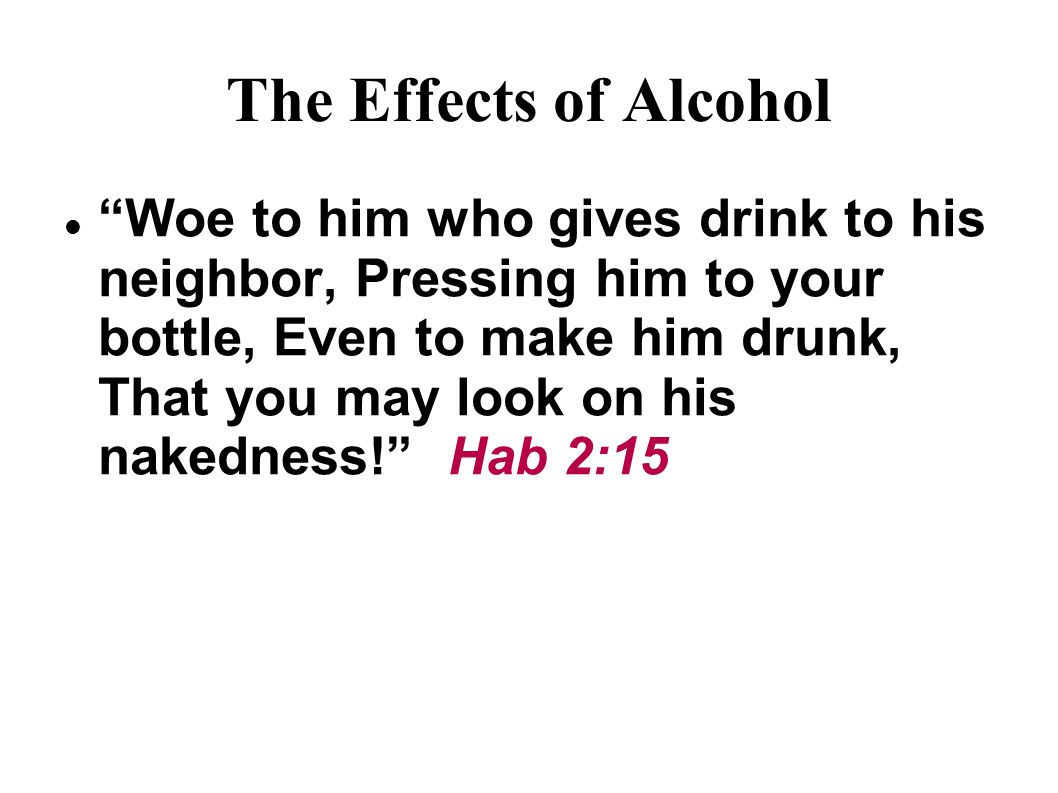 The Effects of Alcohol Woe to him who gives drink to his neighbor, Pressing him to your bottle, Even to make him drunk, That you may look on his nakedness! Hab 2:15