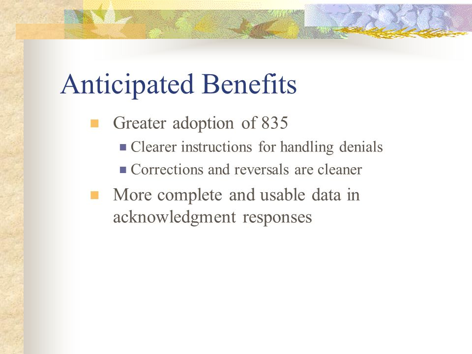 Anticipated Benefits Greater adoption of 835 Clearer instructions for handling denials Corrections and reversals are cleaner More complete and usable