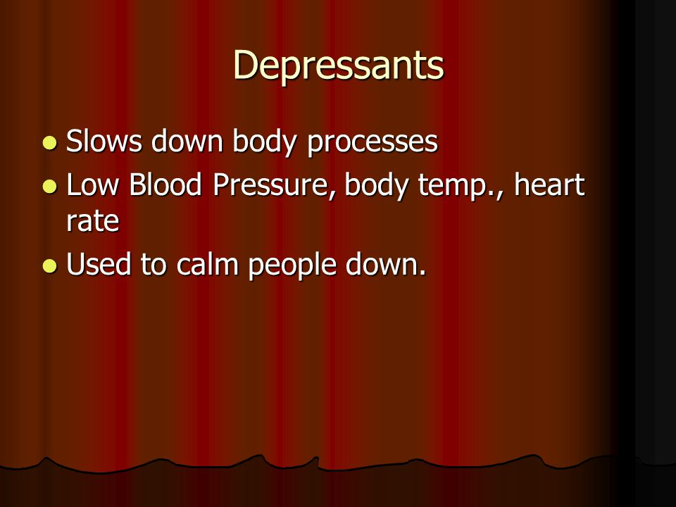 Depressants Slows down body processes Slows down body processes Low Blood Pressure, body temp., heart rate Low Blood Pressure, body temp., heart rate Used to calm people down.