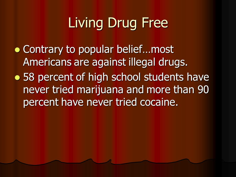 Living Drug Free Contrary to popular belief…most Americans are against illegal drugs.