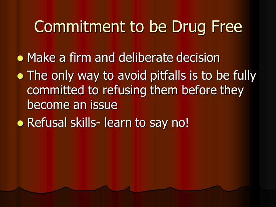 Commitment to be Drug Free Make a firm and deliberate decision Make a firm and deliberate decision The only way to avoid pitfalls is to be fully committed to refusing them before they become an issue The only way to avoid pitfalls is to be fully committed to refusing them before they become an issue Refusal skills- learn to say no.