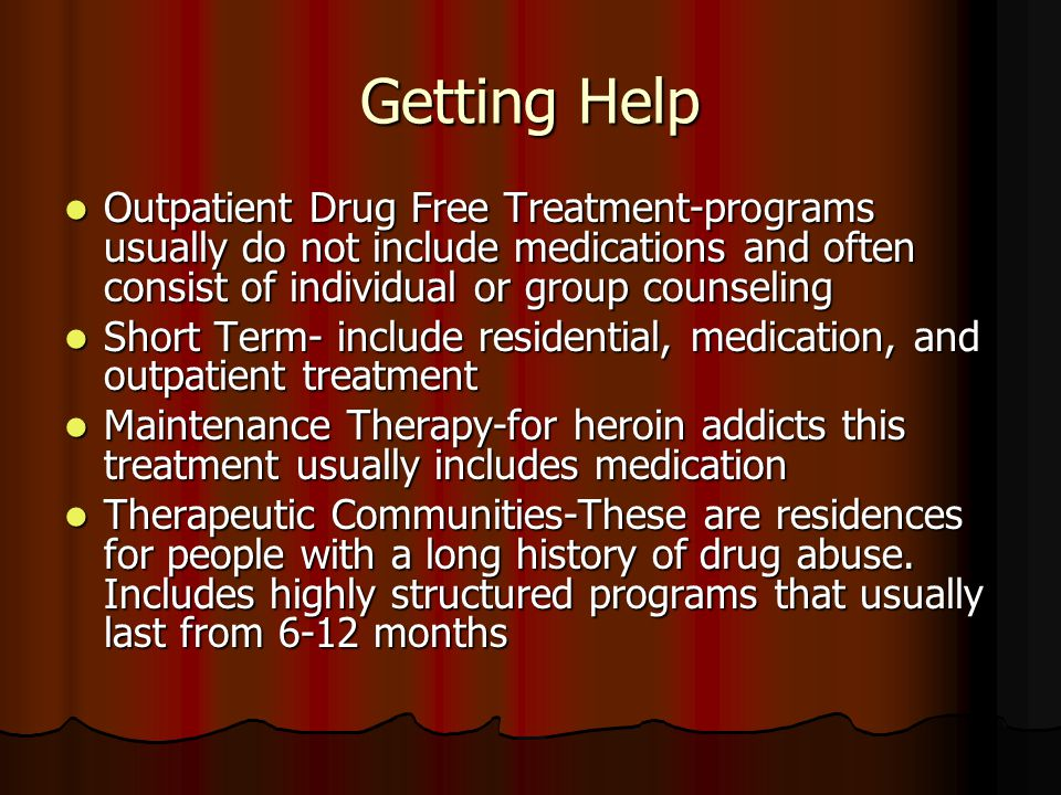 Getting Help Outpatient Drug Free Treatment-programs usually do not include medications and often consist of individual or group counseling Outpatient Drug Free Treatment-programs usually do not include medications and often consist of individual or group counseling Short Term- include residential, medication, and outpatient treatment Short Term- include residential, medication, and outpatient treatment Maintenance Therapy-for heroin addicts this treatment usually includes medication Maintenance Therapy-for heroin addicts this treatment usually includes medication Therapeutic Communities-These are residences for people with a long history of drug abuse.