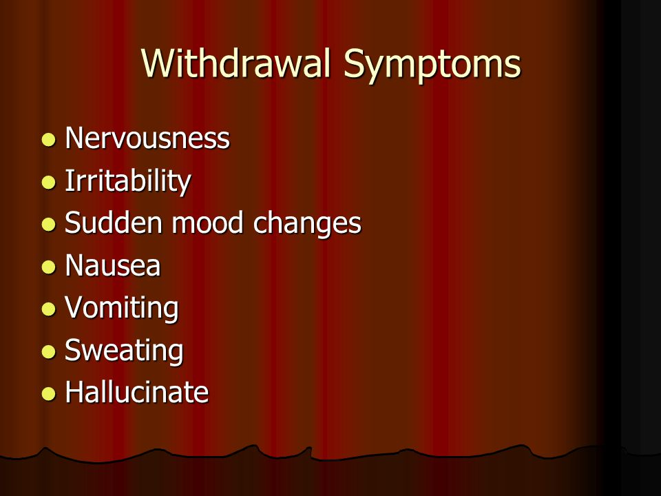 Withdrawal Symptoms Nervousness Nervousness Irritability Irritability Sudden mood changes Sudden mood changes Nausea Nausea Vomiting Vomiting Sweating Sweating Hallucinate Hallucinate
