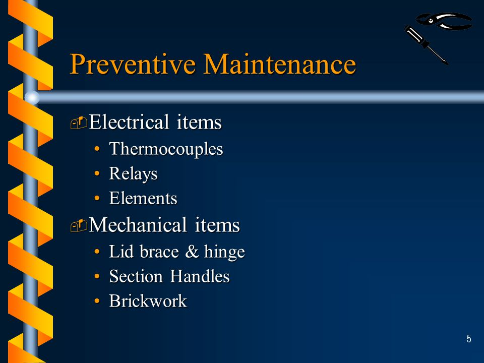 5 Preventive Maintenance ­ Electrical items ThermocouplesThermocouples RelaysRelays ElementsElements ­ Mechanical items Lid brace & hingeLid brace & hinge Section HandlesSection Handles BrickworkBrickwork