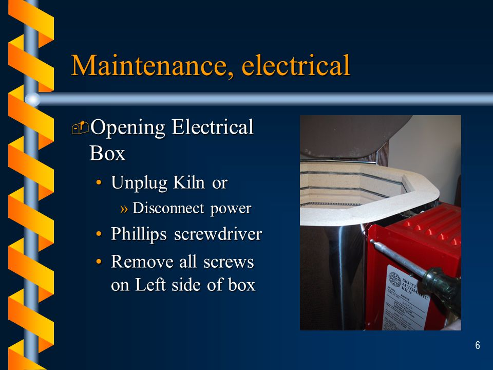 6 Maintenance, electrical ­ Opening Electrical Box Unplug Kiln orUnplug Kiln or »Disconnect power Phillips screwdriverPhillips screwdriver Remove all screws on Left side of boxRemove all screws on Left side of box