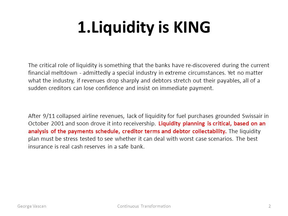 1.Liquidity is KING The critical role of liquidity is something that the banks have re-discovered during the current financial meltdown - admittedly a special industry in extreme circumstances.