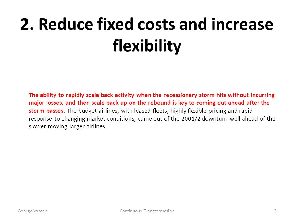 2. Reduce fixed costs and increase flexibility The ability to rapidly scale back activity when the recessionary storm hits without incurring major los